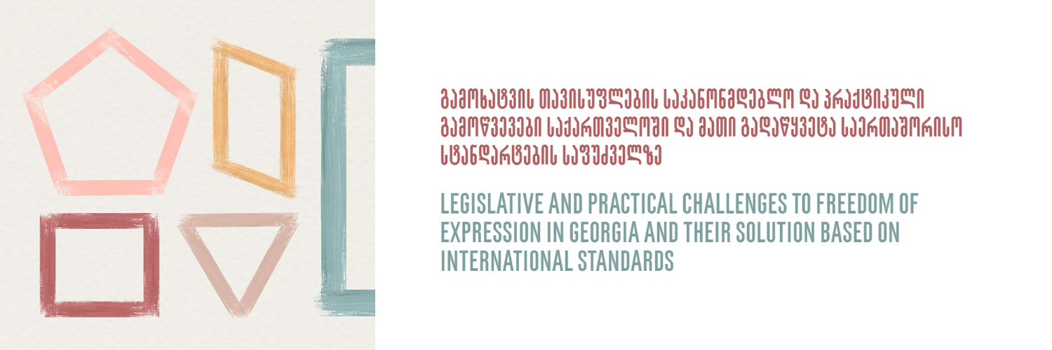 LEGISLATIVE AND PRACTICAL CHALLENGES TO FREEDOM OF EXPRESSION IN GEORGIA AND THEIR SOLUTION BASED ON INTERNATIONAL STANDARDS
